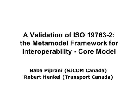 A Validation of ISO 19763-2: the Metamodel Framework for Interoperability - Core Model Baba Piprani (SICOM Canada) Robert Henkel (Transport Canada)