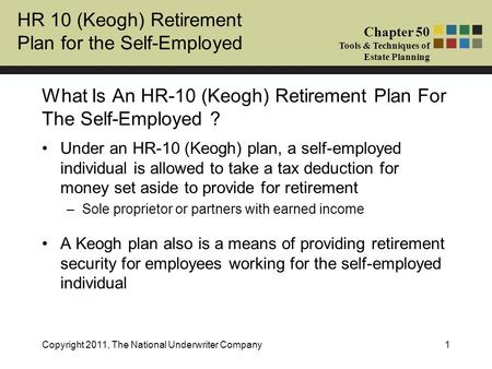 HR 10 (Keogh) Retirement Plan for the Self-Employed Chapter 50 Tools & Techniques of Estate Planning Copyright 2011, The National Underwriter Company1.