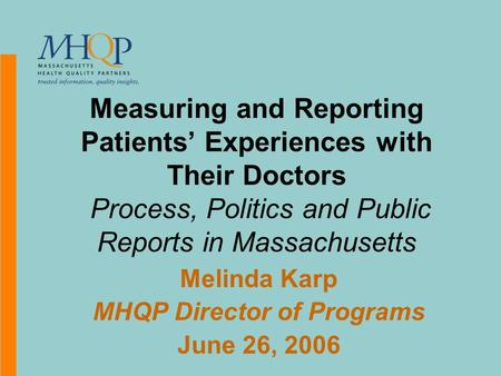 Measuring and Reporting Patients' Experiences with Their Doctors Process, Politics and Public Reports in Massachusetts Melinda Karp MHQP Director of Programs.