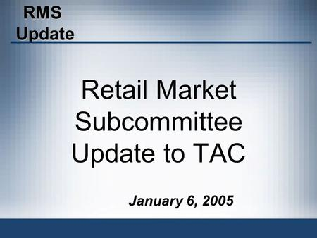 RMSUpdate January 6, 2005 Retail Market Subcommittee Update to TAC.