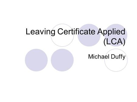 Leaving Certificate Applied (LCA) Michael Duffy. What is the Leaving Certificate Applied? It is a distinct, self-contained two year Leaving Certificate.