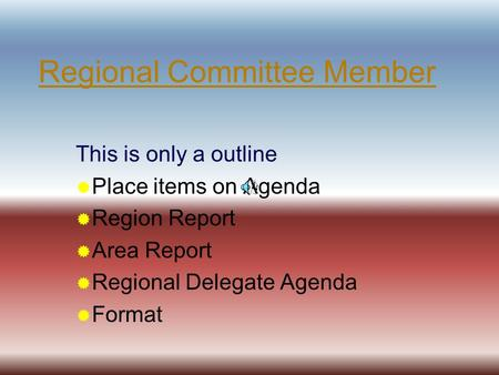 Regional Committee Member This is only a outline  Place items on Agenda  Region Report  Area Report  Regional Delegate Agenda  Format.