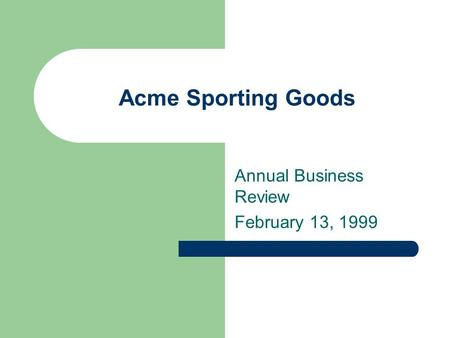 Acme Sporting Goods Annual Business Review February 13, 1999.