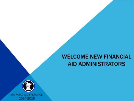 "WELCOME NEW FINANCIAL AID ADMINISTRATORS ""WE MAKE A DIFFERENCE"" 2014-2015."