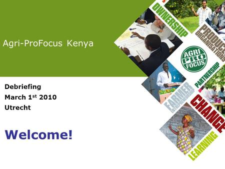 Agri-ProFocus Kenya Debriefing March 1 st 2010 Utrecht Welcome!