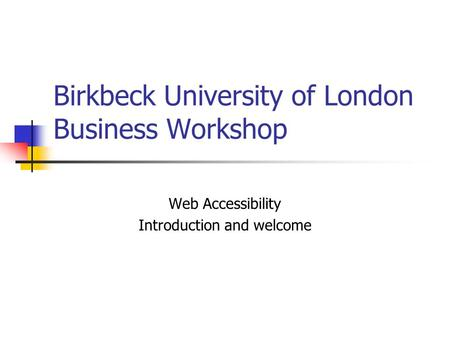 Birkbeck University of London Business Workshop Web Accessibility Introduction and welcome.