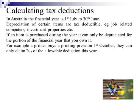 Calculating tax deductions In Australia the financial year is 1 st July to 30 th June. Depreciation of certain items are tax deductible, eg job related.