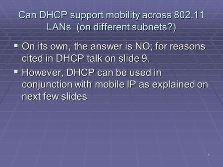 1 Can DHCP support mobility across 802.11 LANs (on different subnets?)  On its own, the answer is NO; for reasons cited in DHCP talk on slide 9.  However,