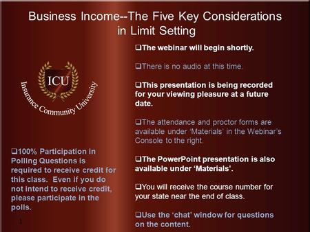 Insurance Community University www.InsuranceCommunityUniversity.com Business Income--The Five Key Considerations in Limit Setting 1  The webinar will.