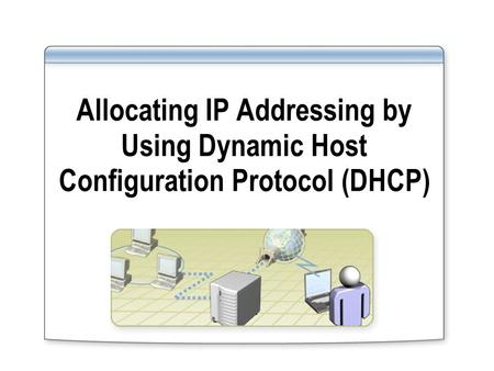 Allocating IP Addressing by Using Dynamic Host Configuration Protocol (DHCP)