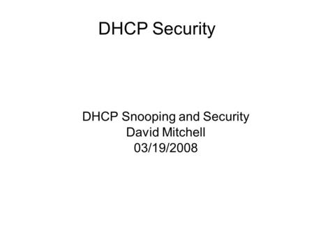 DHCP Security DHCP Snooping and Security David Mitchell 03/19/2008.