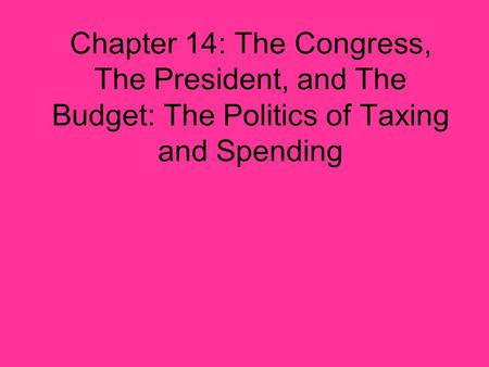 Chapter 14: The Congress, The President, and The Budget: The Politics of Taxing and Spending.