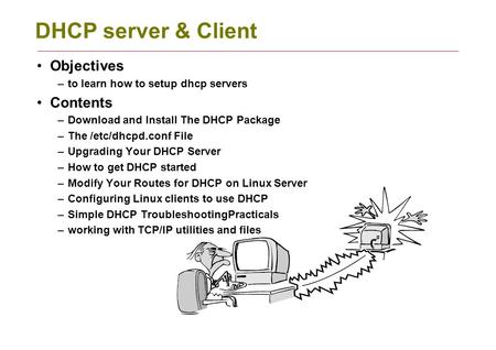 DHCP server & Client Objectives –to learn how to setup dhcp servers Contents –Download and Install The DHCP Package –The /etc/dhcpd.conf File –Upgrading.