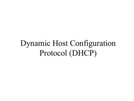 Dynamic Host Configuration Protocol (DHCP). History Diskless workstations –needed to know configuration parameters like IP address, netmask, gateway address.
