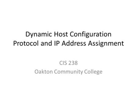 Dynamic Host Configuration Protocol and IP Address Assignment CIS 238 Oakton Community College.