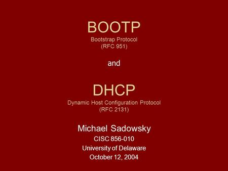 DHCP Dynamic Host Configuration Protocol (RFC 2131) Michael Sadowsky CISC 856-010 University of Delaware October 12, 2004 BOOTP Bootstrap Protocol (RFC.