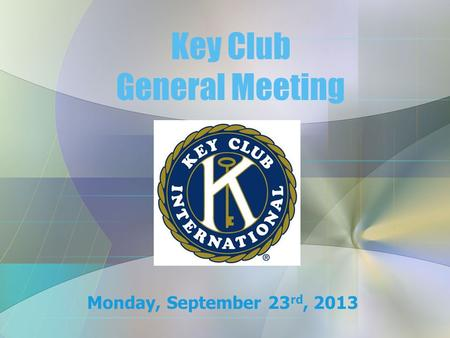 Key Club General Meeting Monday, September 23 rd, 2013.