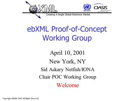 Copyright ebXML 2000. All Rights Reserved. ebXML Proof-of-Concept Working Group April 10, 2001 New York, NY Sid Askary Netfish/IONA Chair POC Working Group.