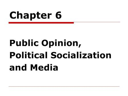 Chapter 6 Public Opinion, Political Socialization and Media.