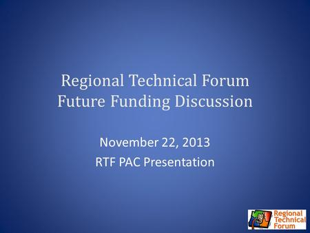 Regional Technical Forum Future Funding Discussion November 22, 2013 RTF PAC Presentation.