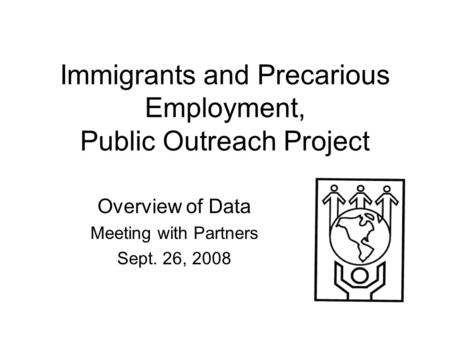 Immigrants and Precarious Employment, Public Outreach Project Overview of Data Meeting with Partners Sept. 26, 2008.