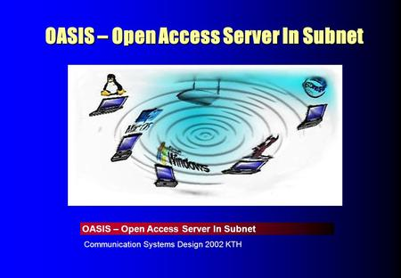 OASIS – Open Access Server In Subnet Communication Systems Design 2002 KTH OASIS – Open Access Server In Subnet.