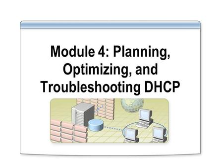 Module 4: Planning, Optimizing, and Troubleshooting DHCP