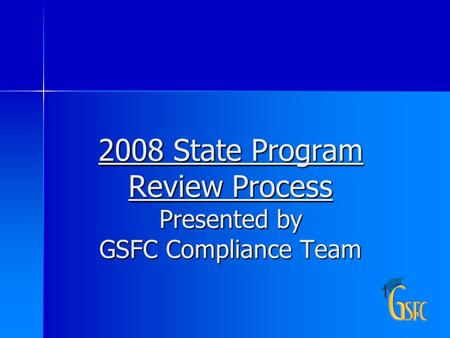 1 2008 State Program Review Process Presented by GSFC Compliance Team.