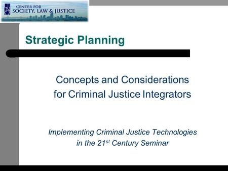 Strategic Planning Concepts and Considerations for Criminal Justice Integrators Implementing Criminal Justice Technologies in the 21 st Century Seminar.