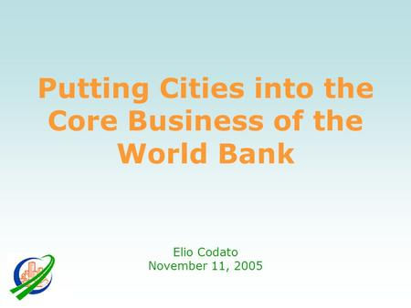 Putting Cities into the Core Business of the World Bank Elio Codato November 11, 2005.