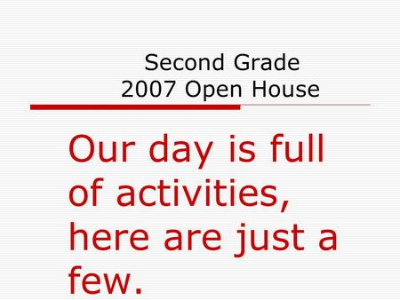 Second Grade 2007 Open House Our day is full of activities, here are just a few.