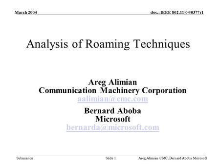Doc.: IEEE 802.11-04/0377r1 Submission March 2004 Areg Alimian CMC, Bernard Aboba MicrosoftSlide 1 Analysis of Roaming Techniques Areg Alimian Communication.