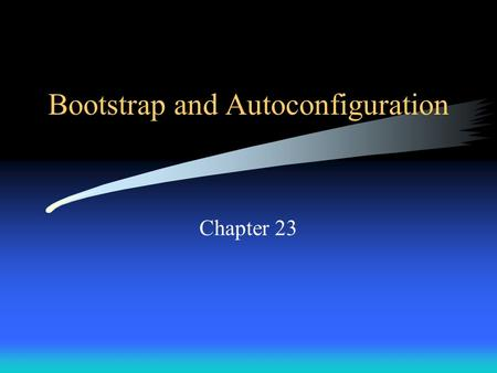 Bootstrap and Autoconfiguration Chapter 23. Introduction Each computer attached to a TCP/IP internet needs to know: –its IP address –the address of a.