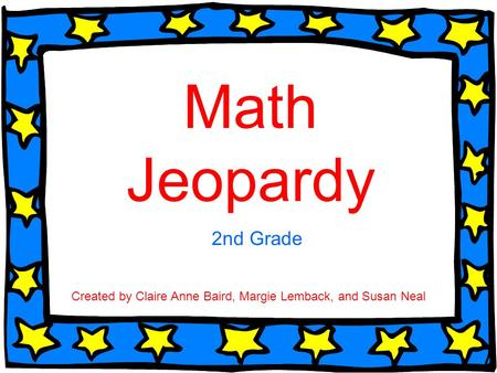 Math Jeopardy 2nd Grade Created by Claire Anne Baird, Margie Lemback, and Susan Neal.