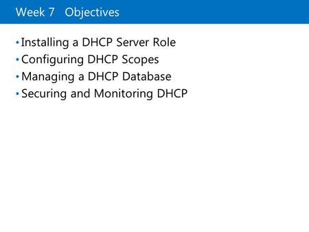 Week 7 Objectives Installing a DHCP Server Role Configuring DHCP Scopes Managing a DHCP Database Securing and Monitoring DHCP.