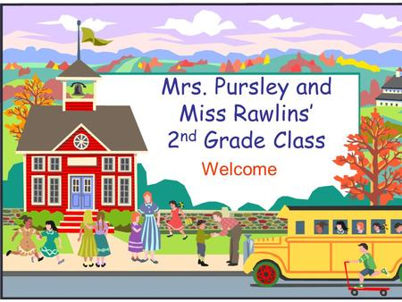 Mrs. Pursley and Miss Rawlins' 2 nd Grade Class Welcome.