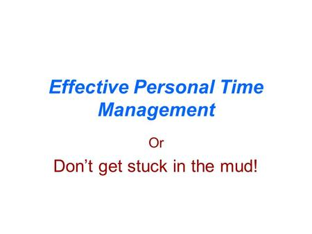 Effective Personal Time Management Or Don't get stuck in the mud!