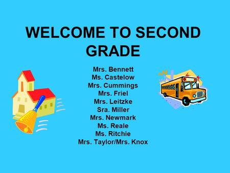 WELCOME TO SECOND GRADE Mrs. Bennett Ms. Castelow Mrs. Cummings Mrs. Friel Mrs. Leitzke Sra. Miller Mrs. Newmark Ms. Reale Ms. Ritchie Mrs. Taylor/Mrs.
