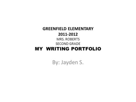 GREENFIELD ELEMENTARY 2011-2012 MRS. ROBERTS SECOND GRADE MY WRITING PORTFOLIO By: Jayden S.