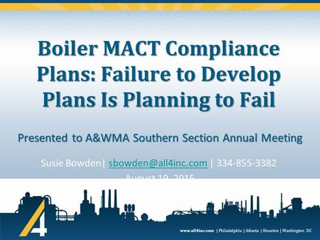 Www.all4inc.com | Philadelphia | Atlanta | Houston | Washington DC Boiler MACT Compliance Plans: Failure to Develop Plans Is Planning to Fail Susie Bowden|