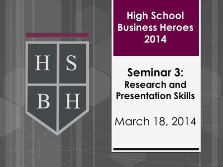 High School Business Heroes 2014 Seminar 3: Research and Presentation Skills March 18, 2014.