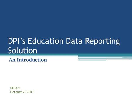 DPI's Education Data Reporting Solution An Introduction CESA 1 October 7, 2011.