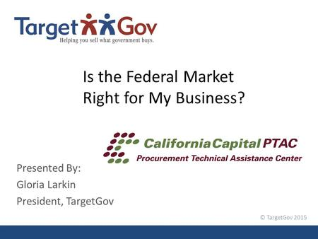 © TargetGov 2015 Is the Federal Market Right for My Business? Presented By: Gloria Larkin President, TargetGov.