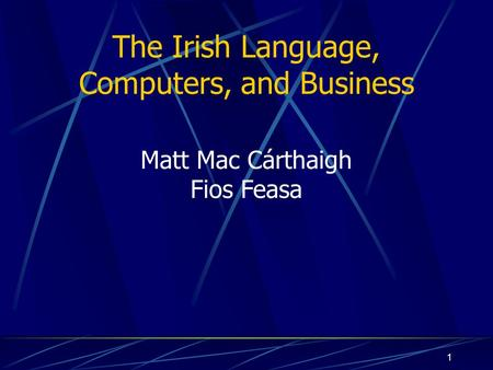 1 The Irish Language, Computers, and Business Matt Mac Cárthaigh Fios Feasa.