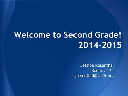 Welcome to Second Grade! 2014-2015 Jessica Rosenthal Room # 144