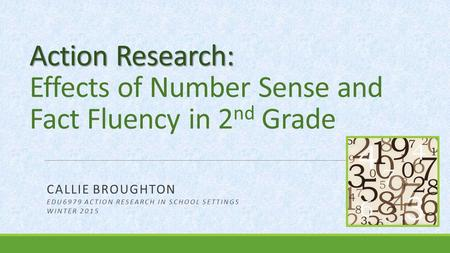 Action Research: Action Research: Effects of Number Sense and Fact Fluency in 2 nd Grade CALLIE BROUGHTON EDU6979 ACTION RESEARCH IN SCHOOL SETTINGS WINTER.