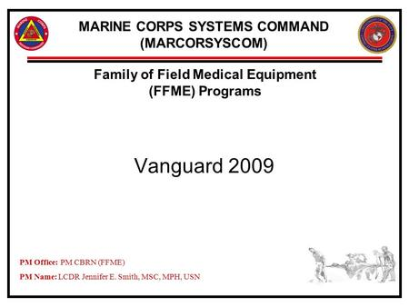 MARINE CORPS SYSTEMS COMMAND (MARCORSYSCOM) Vanguard 2009 Family of Field Medical Equipment (FFME) Programs PM Office:PM CBRN (FFME) PM Name: LCDR Jennifer.