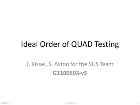 Ideal Order of QUAD Testing J. Kissel, S. Aston for the SUS Team G1100693-v5 01/18/13 1G1100693-v5.