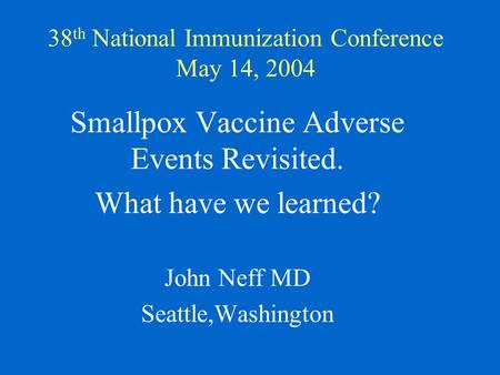 38 th National Immunization Conference May 14, 2004 Smallpox Vaccine Adverse Events Revisited. What have we learned? John Neff MD Seattle,Washington.