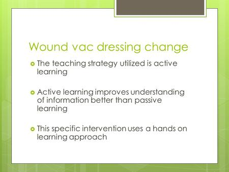 Wound vac dressing change  The teaching strategy utilized is active learning  Active learning improves understanding of information better than passive.